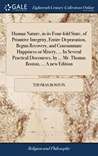 Human Nature, in Its Four-Fold State, of Primitive Integrity, Entire Depravation, Begun Recovery, and Consummate Happiness or Misery, ... in Several ... by ... Mr. Thomas Boston, ... a New Edition