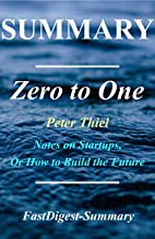 Summary: Zero to One: By Peter Thiel - Notes on Startups, or How to Build the Future