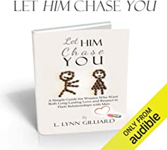 Let Him Chase You: Dating Advice for Women Who Want Both Long-Lasting Love and Respect in Their Relationships with Men