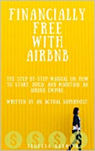 Financially Free with Airbnb: The step by step manual on how to start, build, and maintain an Airbnb empire. Written by a real Superhost.