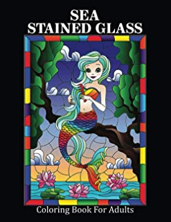 Sea Stained Glass Coloring Book: Stress Relieving Designs Animals, Mandalas, Flowers, Paisley Patterns And So Much More Ga...