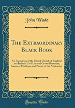 The Extraordinary Black Book: An Exposition of the United Church of England and Ireland; Civil List and Crown Revenues; Incomes, Privileges, and Power, of the Aristocracy (Classic Reprint)