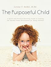 The Purposeful Child: A Quick and Practical Parenting Guide to Creating the Optimal Home Environment for Young Children