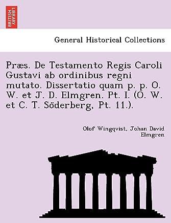 Præs. De Testamento Regis Caroli Gustavi ab ordinibus regni mutato. Dissertatio quam p. p. O. W. et J. D. Elmgren. Pt. I. (O. W. et C. T. So¨derberg, Pt. 11.).