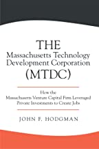 The Massachusetts Technology Development Corporation (Mtdc): How the Massachusetts Venture Capital Firm Leveraged Private ...