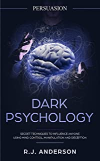 Persuasion: Dark Psychology - Secret Techniques To Influence Anyone Using Mind Control, Manipulation And Deception (Persua...