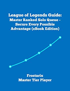 League of Legends Guide: Master Ranked Solo Queue - Secure Every Possible Advantage (Written by Frostarix - Master Tier Player)
