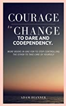 COURAGE TO CHANGE, TO DARE AND CODEPENDENCY.: MORE BOOKS IN ONE  FOR TO STOP CONTROLLING THE OTHER TO TAKE CARE OF YOURSELF