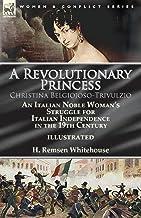 A Revolutionary Princess Christina Belgiojoso-Trivulzio: an Italian Noble Woman's Struggle for Italian Independence in the...