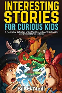 Interesting Stories for Curious Kids: A Fascinating Collection of the Most Interesting, Unbelievable, and Craziest Stories...