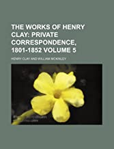 The Works of Henry Clay Volume 5; Private Correspondence, 1801-1852
