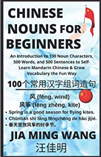 Chinese Nouns for Beginners: An Introduction to 100 Noun Characters, 500 Words, and 500 Sentences to Self-Learn Mandarin C...