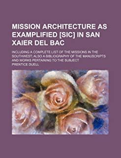 Mission Architecture as Examplified [Sic] in San Xaier del Bac; Including a Complete List of the Missions in the Southwest...