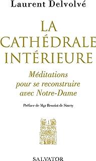 La cathédrale intérieure: Méditations pour se reconstruire avec Notre-Dame