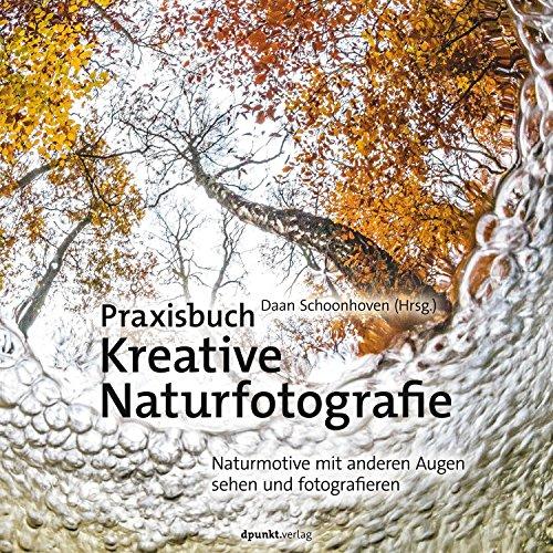 Praxisbuch Kreative Naturfotografie: Naturmotive mit anderen Augen sehen und fotografieren