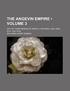 The Angevin Empire (Volume 3); Or the Three Reigns of Henry II, Richard I, and John (A.D. 1154-1216)