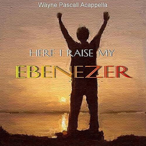 Here I Raise My Ebenezer by Wayne Pascall Acappella on