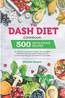 The Dash Diet Cookbook: 500 Wholesome Recipes for Flavorful Low-Sodium Meals. The Complete Dash Diet Cooking Guide for Beg...