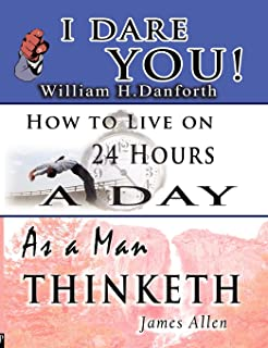 The Wisdom of William H. Danforth, James Allen & Arnold Bennett- Including: I Dare You!, As a Man Thinketh & How to Live o...