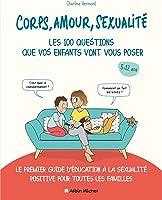 Corps, amour, sexualité : les 100 questions que vos enfants vont vous poser: Le premier guide d'éducation à la sexualité...