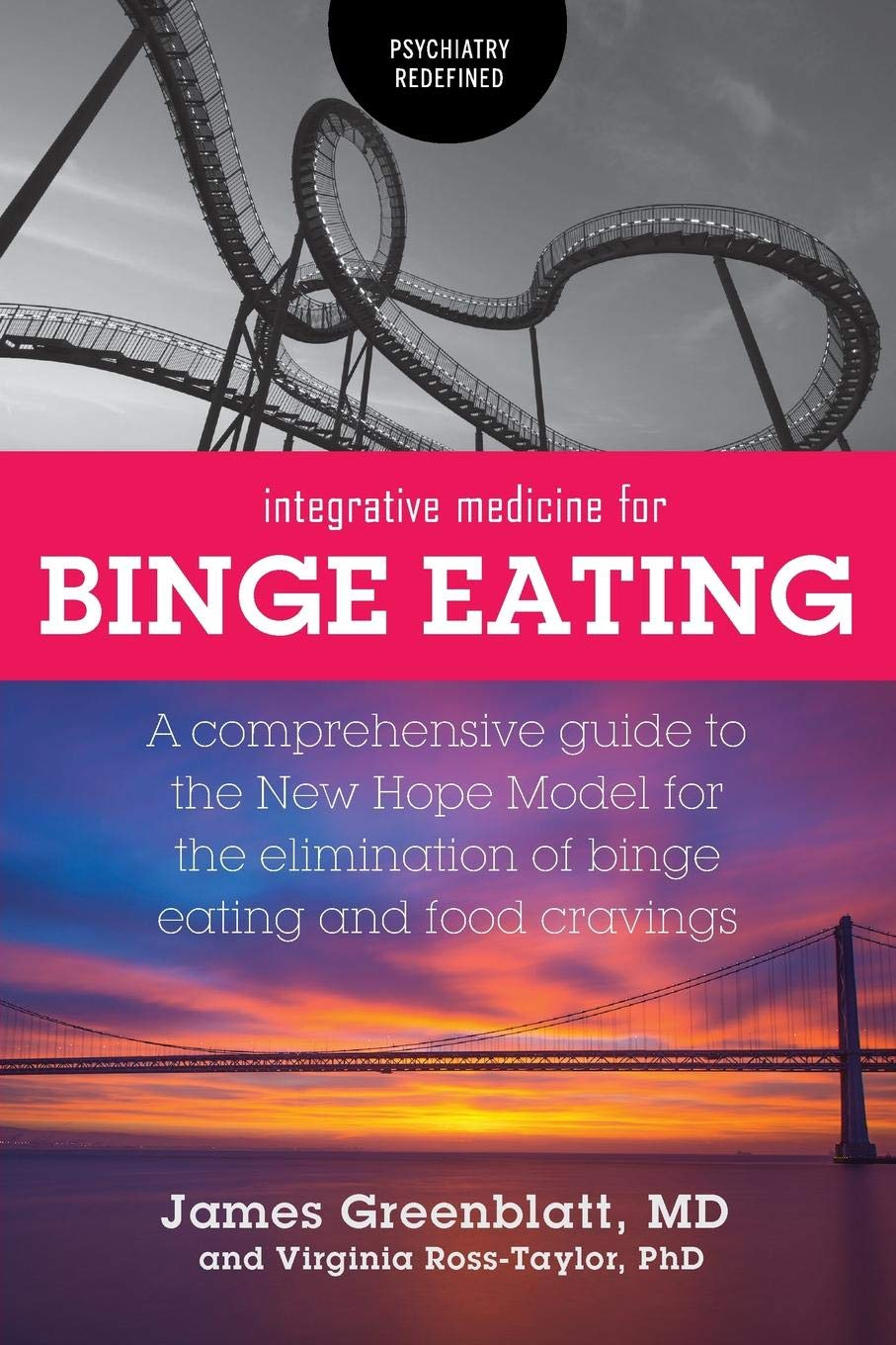 Integrative Medicine for Binge Eating: A Comprehensive Guide to the New Hope Model for the Elimination of Binge Eating and Food Cravings (Psychiatry Redefined)