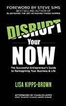 Disrupt Your Now: The Successful Entrepreneur's Guide to Reimagining Your Business & Life