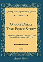 O'hare Delay Task Force Study, Vol. 3: Technical Appendices, Chicago O'hare International Airport; July, 1976 (Classic Reprint)