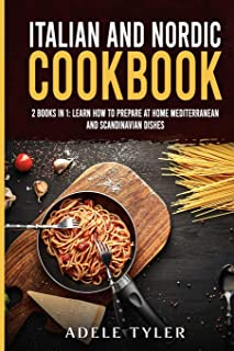 Italian and Nordic Cookbook: 2 Books In 1: Learn How To Prepare At Home Mediterranean And Scandinavian Dishes