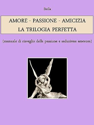 AMORE - PASSIONE - AMICIZIA: LA TRILOGIA PERFETTA (manuale di risveglio della passione e seduzione amorosa)