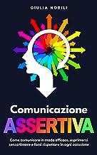 Scaricare Libri Comunicazione Assertiva: Come comunicare in modo efficace, esprimersi senza timore e farsi rispettare in ogni occasione (Comunicare Meglio Vol. 2) PDF