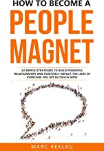 How to Become a People Magnet: 62 Simple Strategies to Build Powerful Relationships and Positively Impact the Lives of Eve...