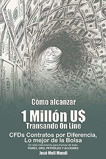 Como Alcanzar U$ 1 Millon de Dolares Transando Online: Cfds Contratos Por Diferencia, Lo Mejor de La Bolsa, Un Solo Instrumento Para Transar de Todo: (Spanish Edition)