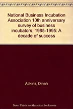 National Business Incubation Association 10th anniversary survey of business incubators, 1985-1995: A decade of success