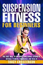Suspension Fitness: For Beginners: A Beginners Guide To Improving Strength and Stability Through Suspended Training (Volume 1)