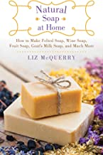 Natural Soap at Home: How to Make Felted Soap, Wine Soap, Fruit Soap, Goat's Milk Soap, and Much More