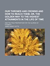 Our Thrones and Crowns and How to Reach Them, Or, the Golden Way to the Highest Attainments in the Life of Time; And the True Preparation for the Glories of Eternity