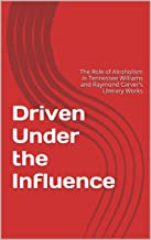 Driven Under the Influence: The Role of Alcoholism in Tennessee Williams and Raymond Carver's Literary Works (English Edit...