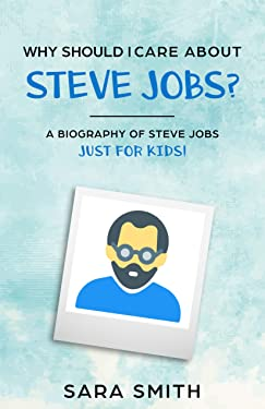 Why Should I Care About Steve Jobs?: A Biography of Steve Jobs Just for Kids! (Why Should I Care About... Book 5)