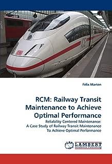 RCM: Railway Transit Maintenance to Achieve Optimal Performance: Reliability Centered Maintenance: A Case Study of Railway Transit Maintenance To Achieve Optimal Performance