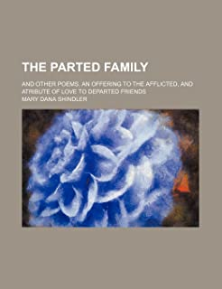 The Parted Family; And Other Poems. an Offering to the Afflicted, and Atribute of Love to Departed Friends