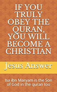 IF YOU TRULY OBEY THE QURAN, YOU WILL BECOME A CHRISTIAN: Isa ibn Maryam is the Son of God in the quran too