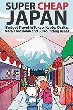 Super Cheap Japan: Budget Travel in Tokyo, Kyoto, Osaka, Nara, Hiroshima and Surrounding Areas (Super Cheap Guides)