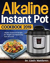 Alkaline Instant Pot Cookbook #2019: Alkaline Instant Pot Recipes for Weight Loss & Balancing Your pH Levels