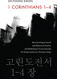1 Corinthians 1–4: Reconstructing Its Social and Rhetorical Situation and Re-Reading It Cross-Culturally for Korean-Confuc...
