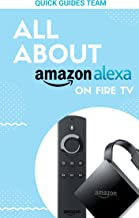 ALL ABOUT ALEXA ON AMAZON FIRE TV: Discover All Things Alexa Can Do For You - Free Your Life With Alexa!