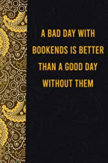 A bad day with bookends is better than a good day without them: funny notebook for women men, cute journal for writing, ap...