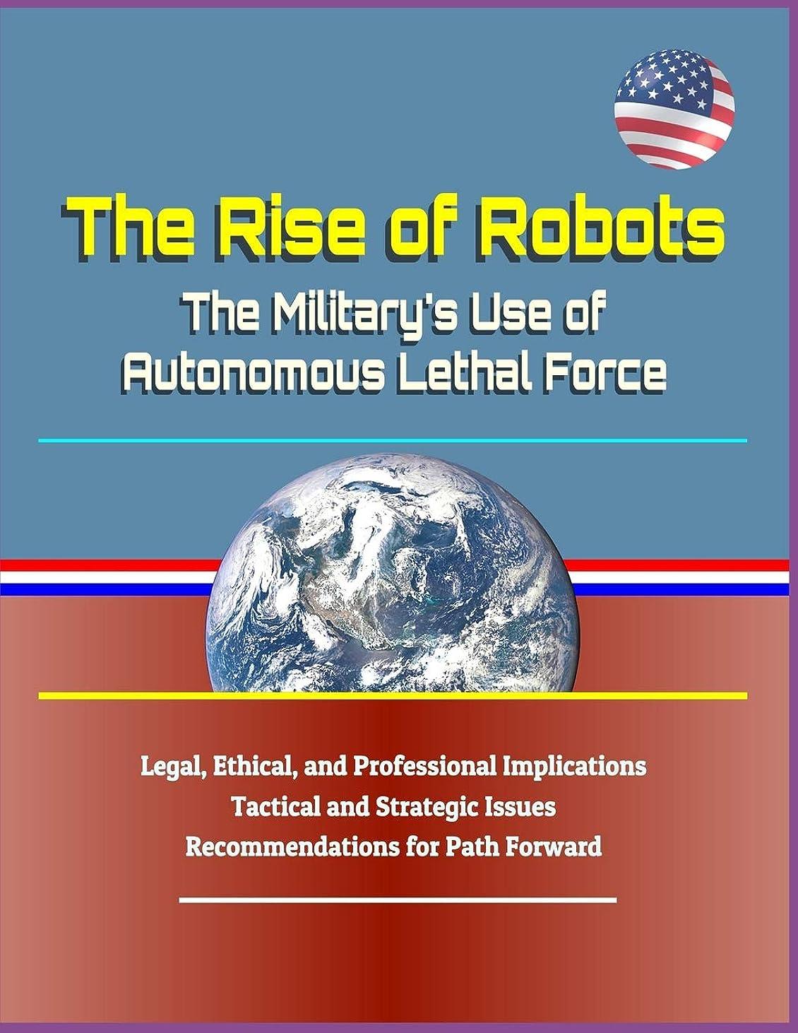広いメトリック成功The Rise of Robots: The Military's Use of Autonomous Lethal Force - Legal, Ethical, and Professional Implications, Tactical and Strategic Issues, Recommendations for Path Forward