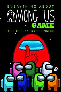 Everything About Among Us Game: Tips To Play for Beginners: Among Us Game Guide