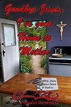 Goodbye Jesus I've Gone Home to Mother