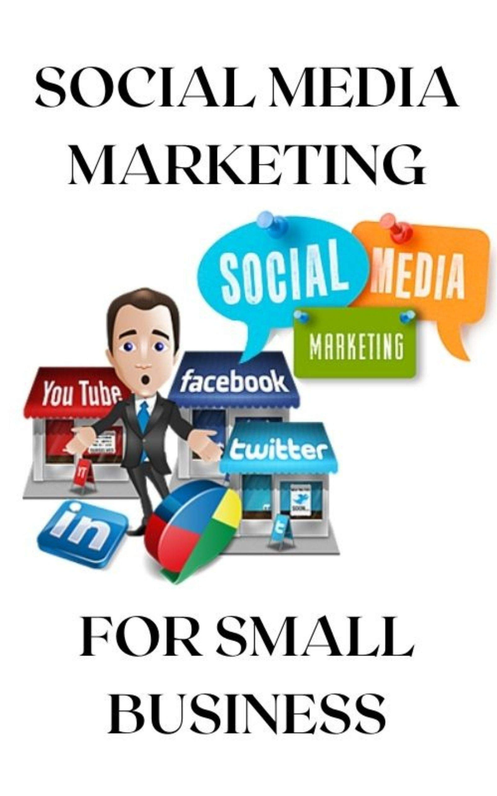 Social Media Marketing For Small Business: Promote your business through social media marketing, how to set up strategies effective?, wich social networks ... (Social Media Marketing Book Book 1)